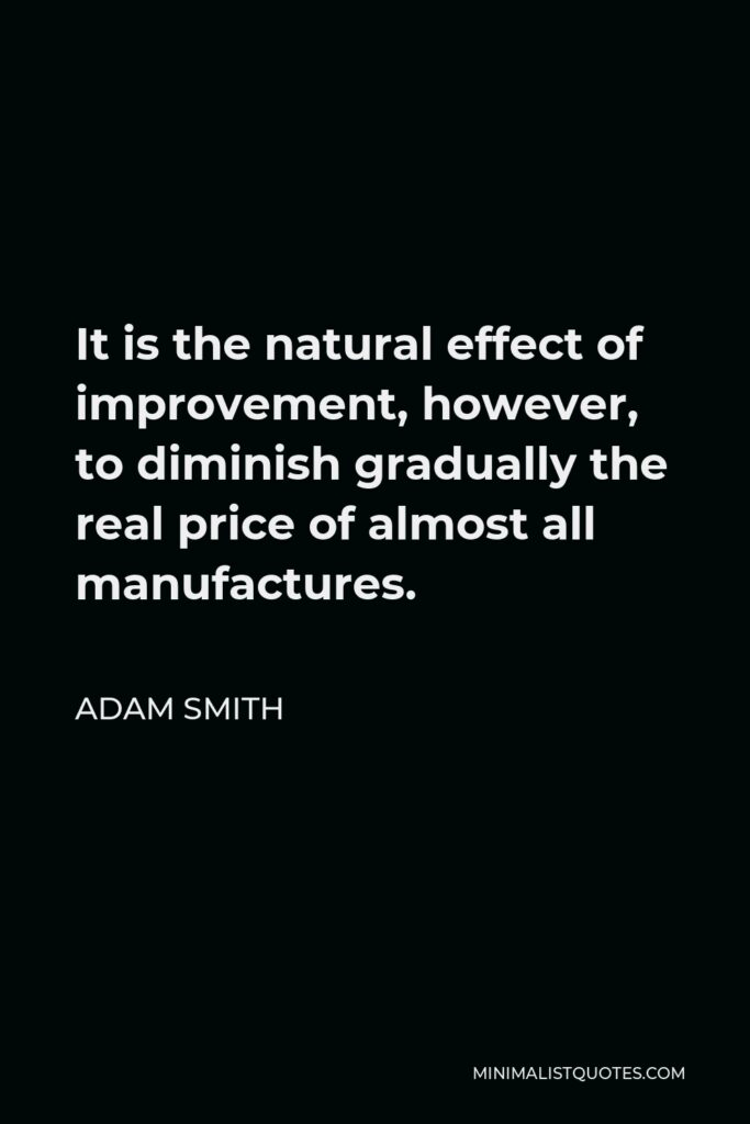 Adam Smith Quote - It is the natural effect of improvement, however, to diminish gradually the real price of almost all manufactures.