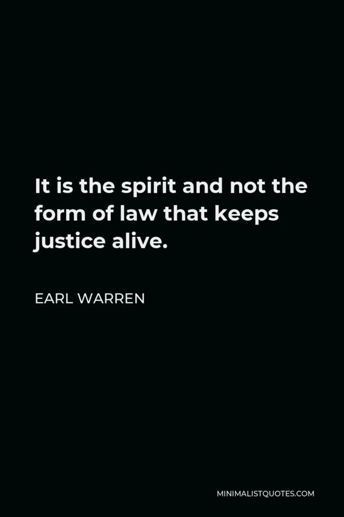 Earl Warren Quote - It is the spirit and not the form of law that keeps justice alive.