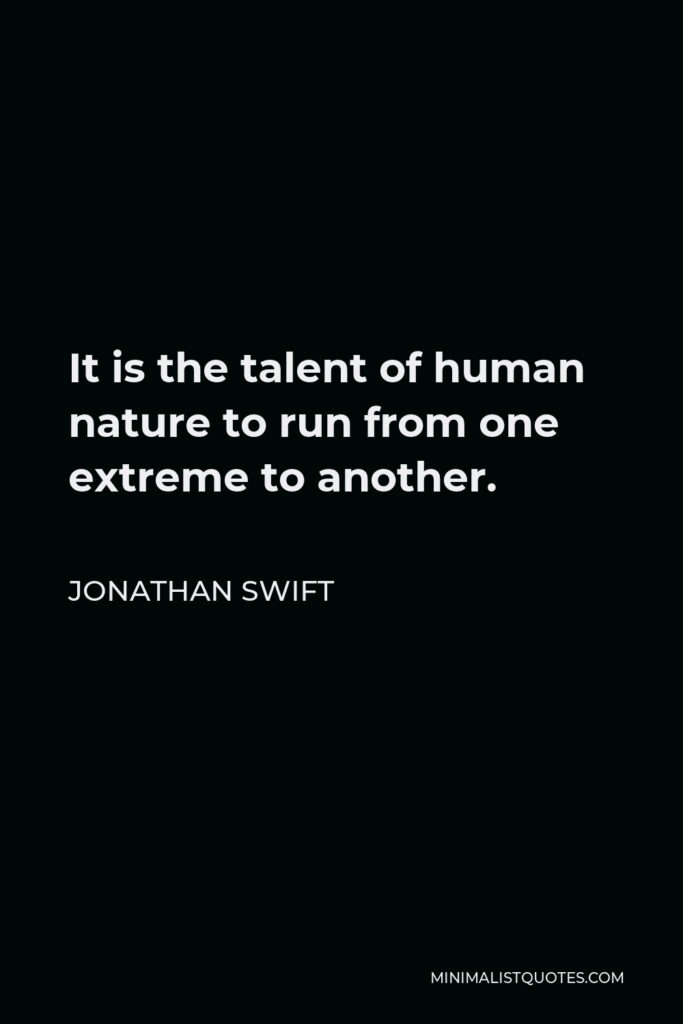Jonathan Swift Quote - It is the talent of human nature to run from one extreme to another.