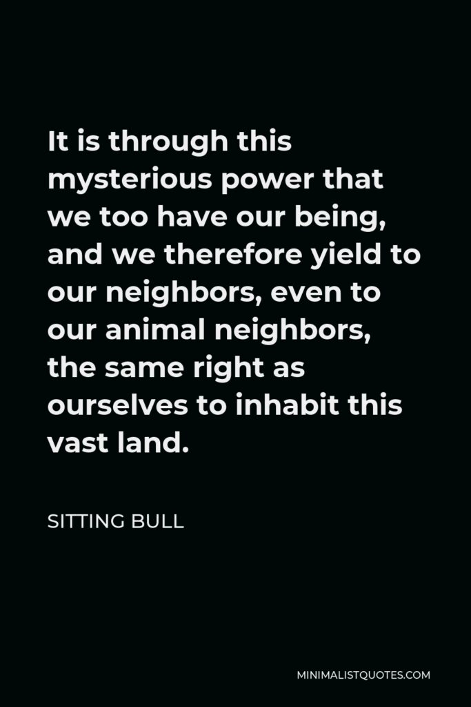 Sitting Bull Quote - It is through this mysterious power that we too have our being, and we therefore yield to our neighbors, even to our animal neighbors, the same right as ourselves to inhabit this vast land.