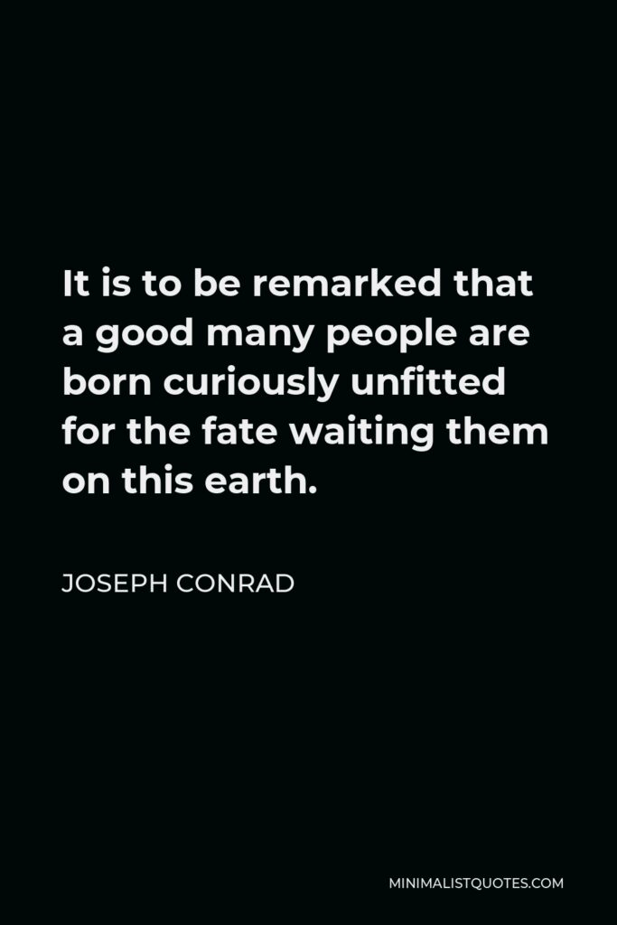 Joseph Conrad Quote - It is to be remarked that a good many people are born curiously unfitted for the fate waiting them on this earth.