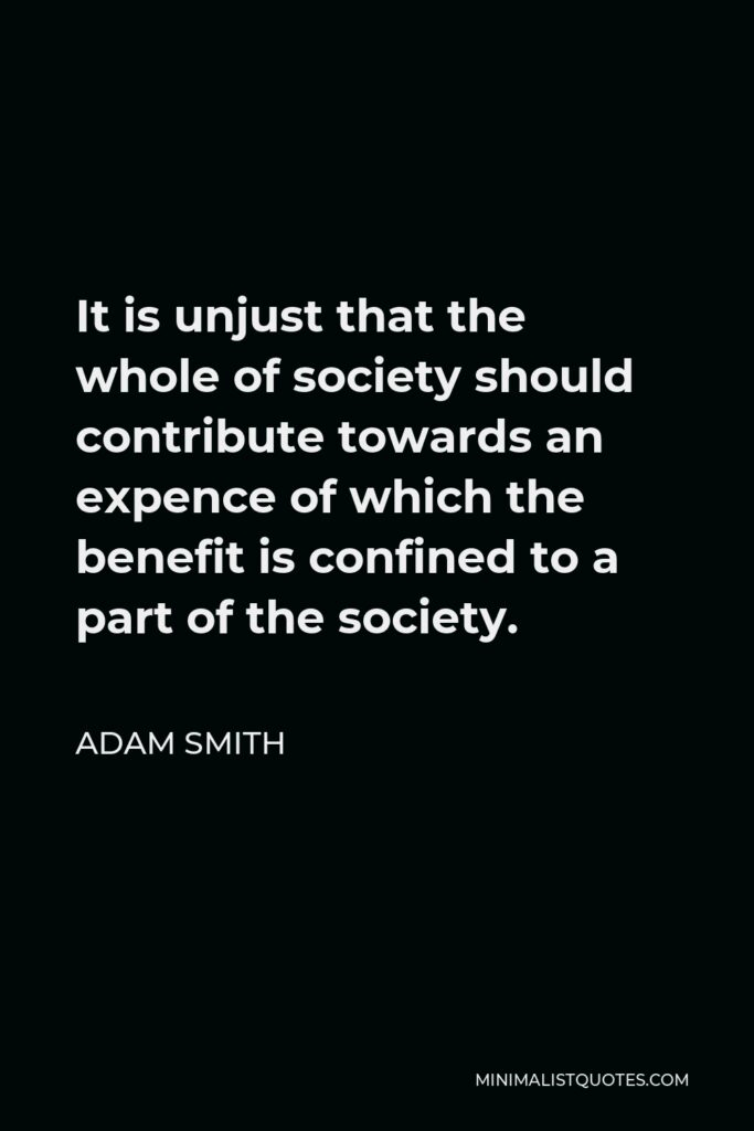 Adam Smith Quote - It is unjust that the whole of society should contribute towards an expence of which the benefit is confined to a part of the society.
