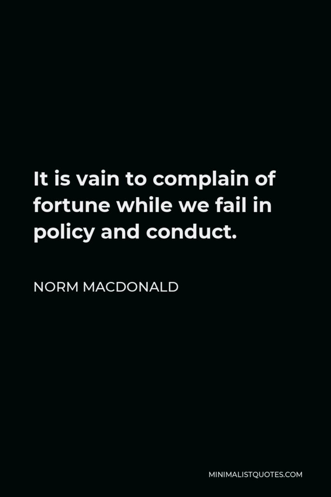 Norm MacDonald Quote - It is vain to complain of fortune while we fail in policy and conduct.