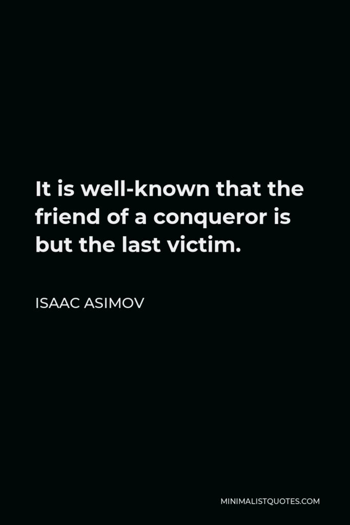 Isaac Asimov Quote - It is well-known that the friend of a conqueror is but the last victim.