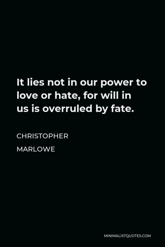 Christopher Marlowe Quote - It lies not in our power to love or hate, for will in us is overruled by fate.