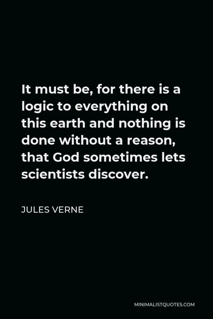 Jules Verne Quote - It must be, for there is a logic to everything on this earth and nothing is done without a reason, that God sometimes lets scientists discover.