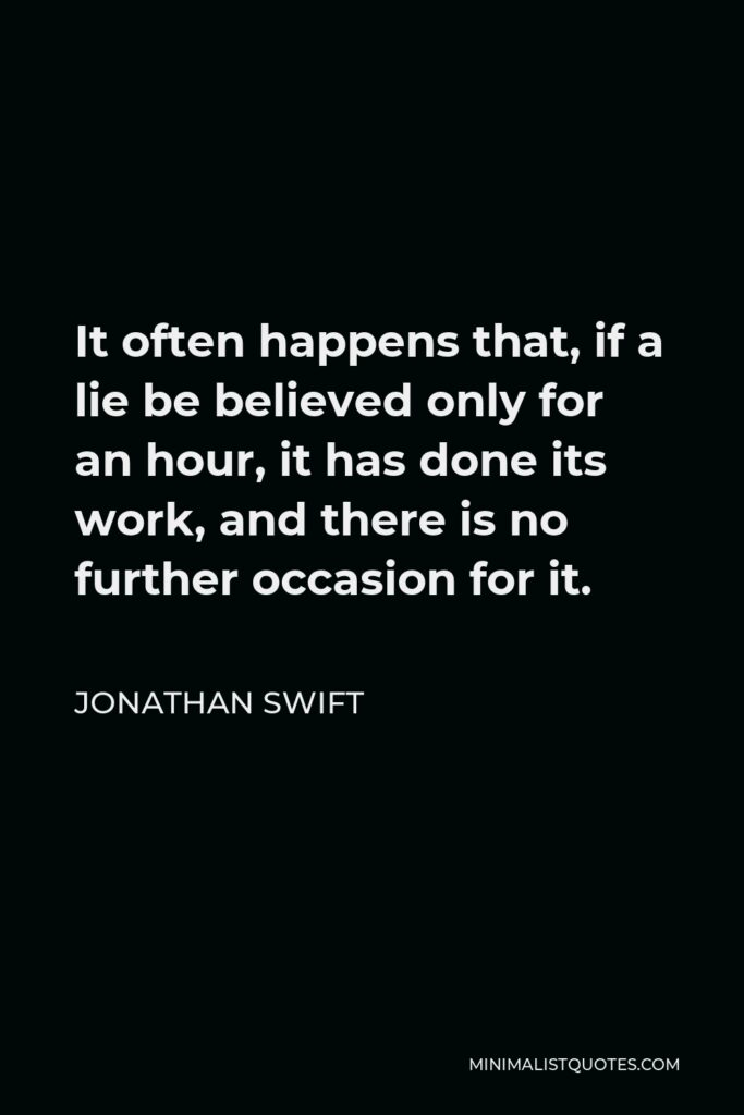 Jonathan Swift Quote - It often happens that, if a lie be believed only for an hour, it has done its work, and there is no further occasion for it.