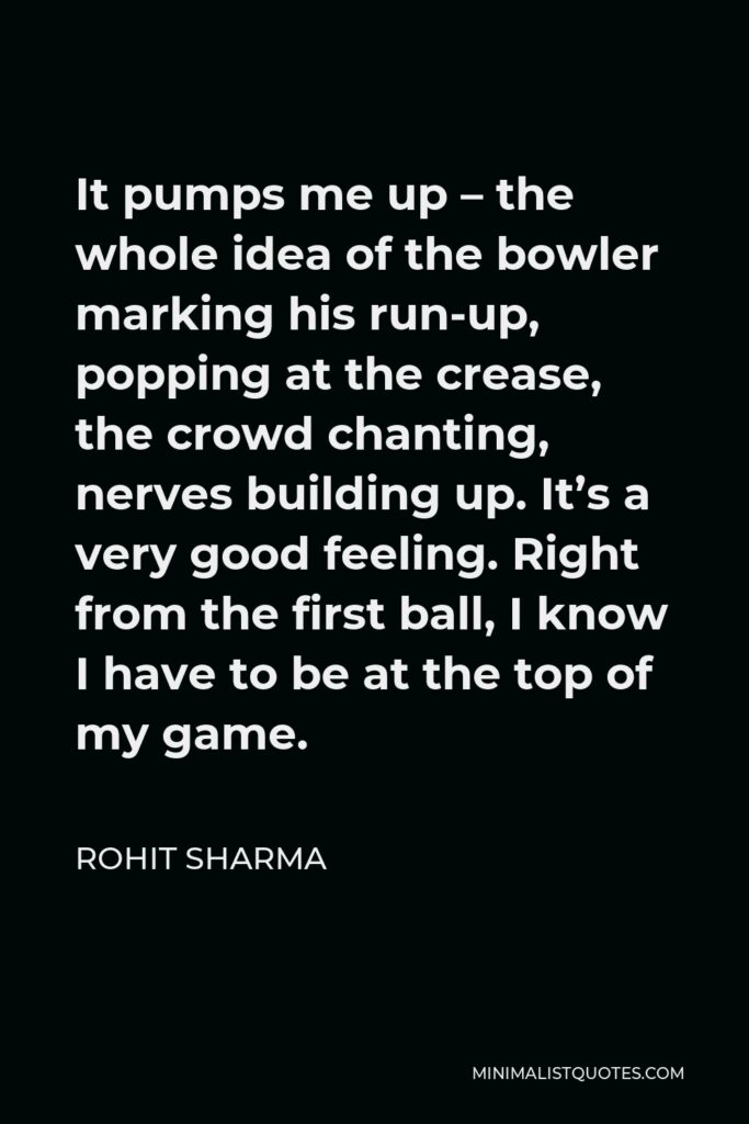 Rohit Sharma Quote - It pumps me up – the whole idea of the bowler marking his run-up, popping at the crease, the crowd chanting, nerves building up. It's a very good feeling. Right from the first ball, I know I have to be at the top of my game.