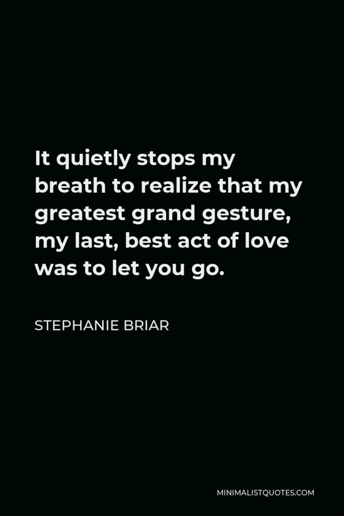 Stephanie Briar Quote - It quietly stops my breath to realize that my greatest grand gesture, my last, best act of love was to let you go.