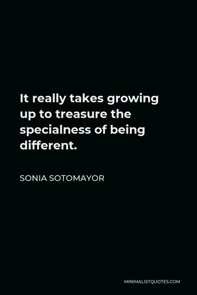 Sonia Sotomayor Quote - It really takes growing up to treasure the specialness of being different.