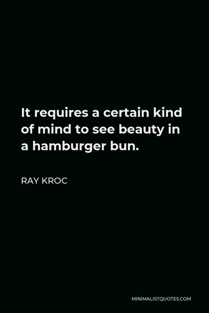Ray Kroc Quote - It requires a certain kind of mind to see beauty in a hamburger bun.