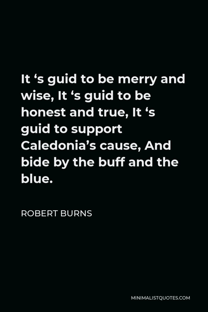 Robert Burns Quote - It 's guid to be merry and wise, It 's guid to be honest and true, It 's guid to support Caledonia's cause, And bide by the buff and the blue.