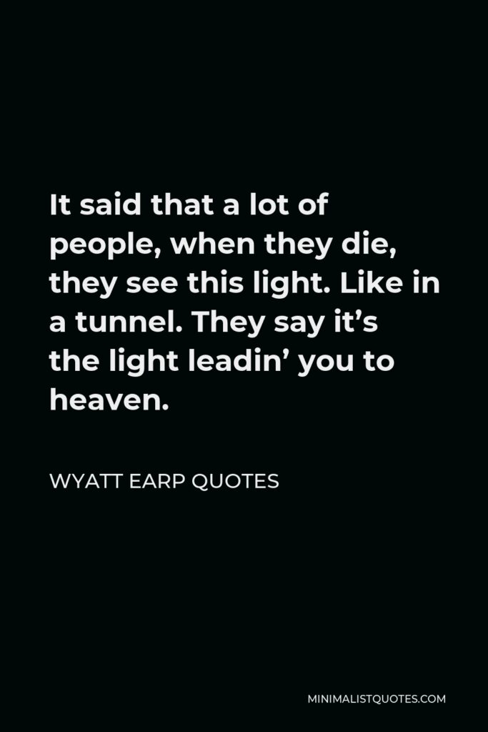 Wyatt Earp Quotes Quote - It said that a lot of people, when they die, they see this light. Like in a tunnel. They say it's the light leadin' you to heaven.