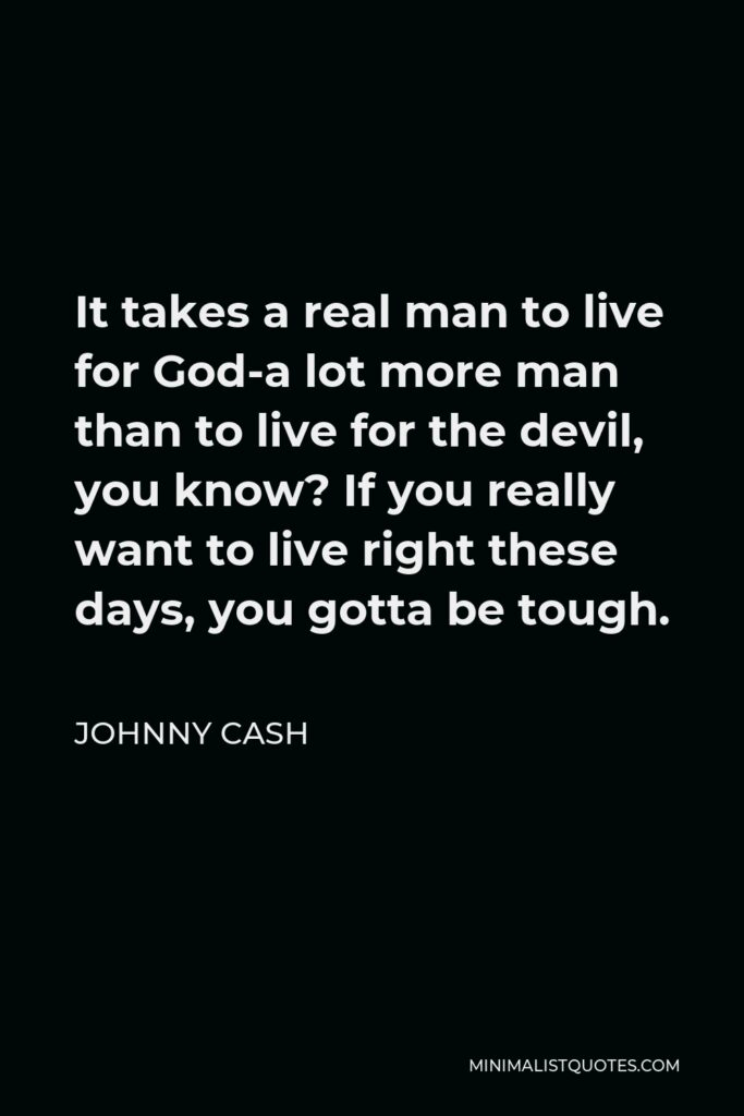 Johnny Cash Quote - It takes a real man to live for God-a lot more man than to live for the devil, you know? If you really want to live right these days, you gotta be tough.