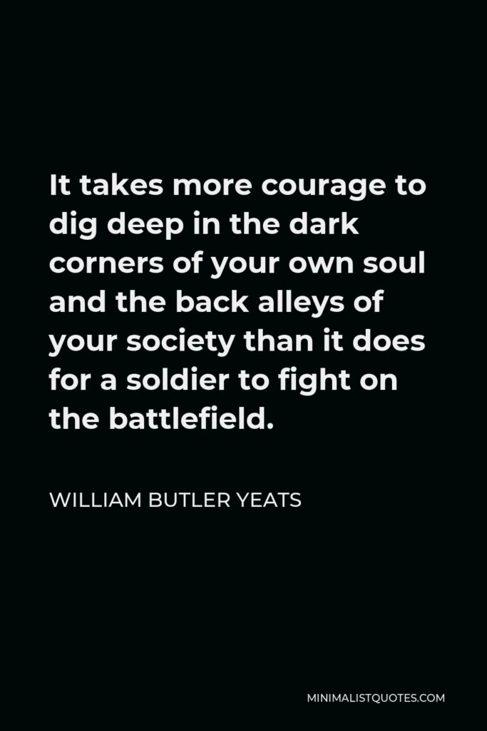 William Butler Yeats Quote - It takes more courage to dig deep in the dark corners of your own soul and the back alleys of your society than it does for a soldier to fight on the battlefield.