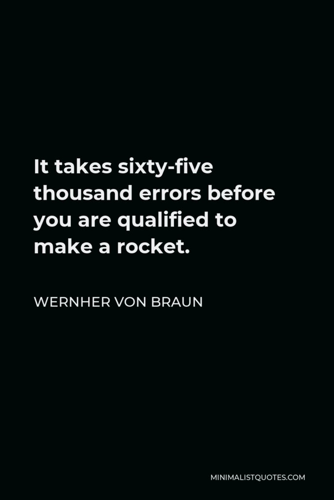 Wernher von Braun Quote - It takes sixty-five thousand errors before you are qualified to make a rocket.