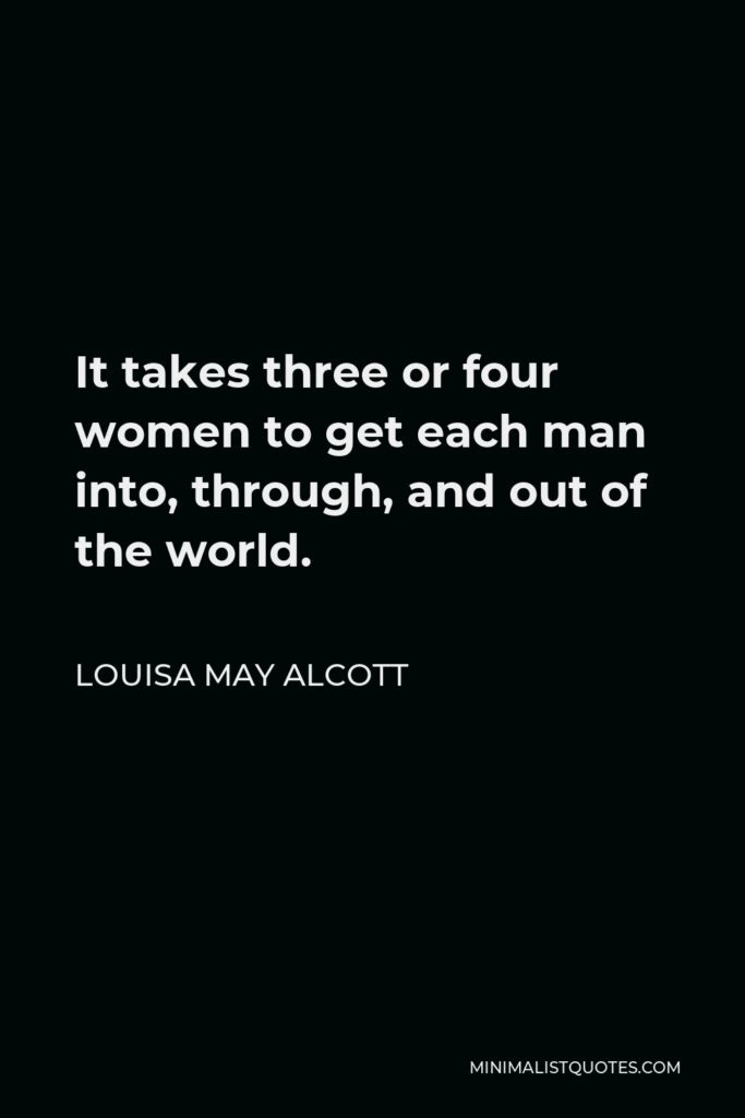 Louisa May Alcott Quote - It takes three or four women to get each man into, through, and out of the world.