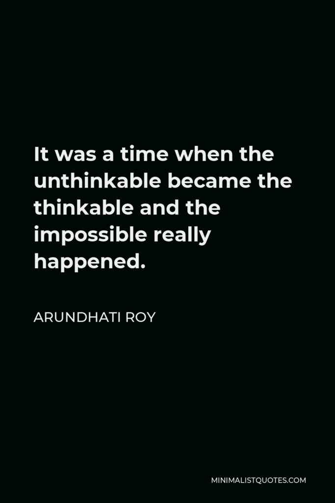 Arundhati Roy Quote - It was a time when the unthinkable became the thinkable and the impossible really happened.