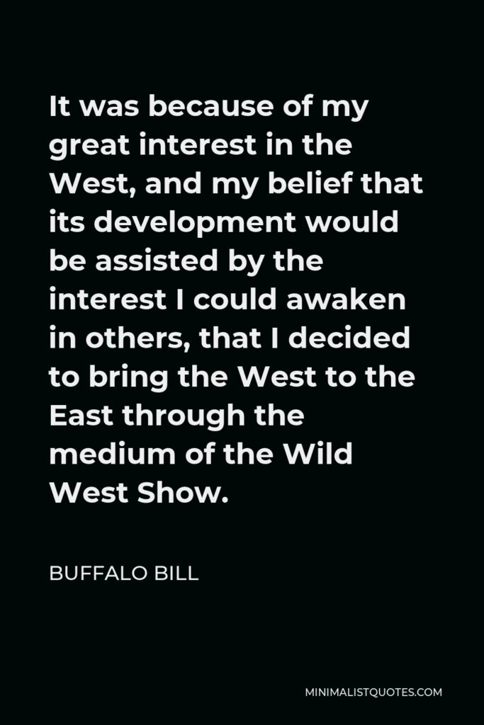 Buffalo Bill Quote - It was because of my great interest in the West, and my belief that its development would be assisted by the interest I could awaken in others, that I decided to bring the West to the East through the medium of the Wild West Show.