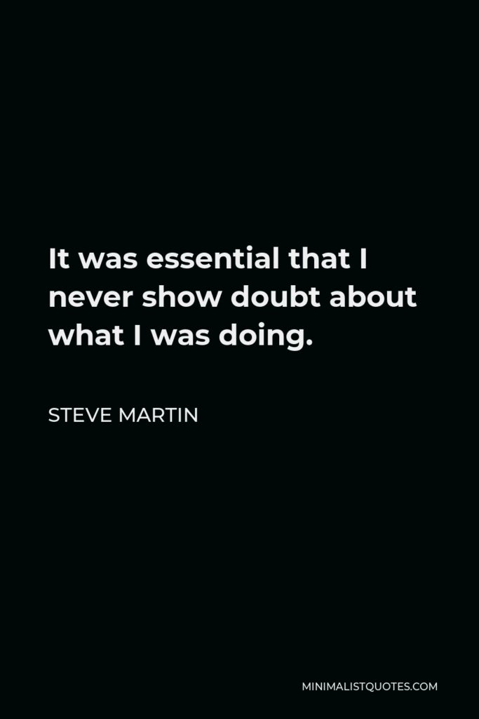 Steve Martin Quote - It was essential that I never show doubt about what I was doing.