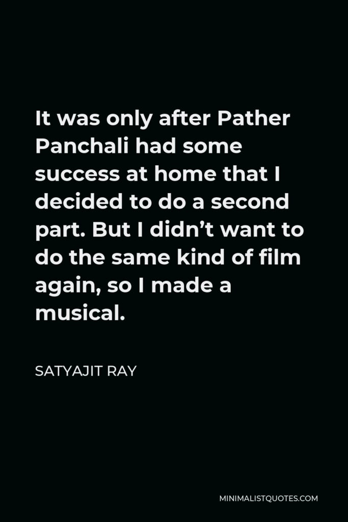 Satyajit Ray Quote - It was only after Pather Panchali had some success at home that I decided to do a second part. But I didn't want to do the same kind of film again, so I made a musical.
