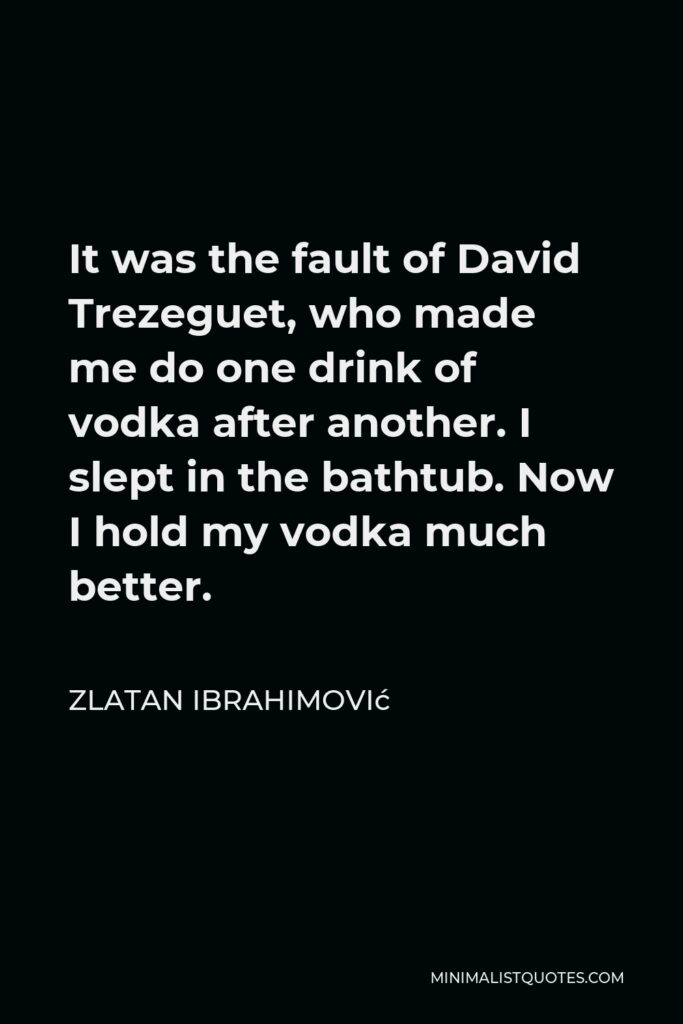 Zlatan Ibrahimović Quote - It was the fault of David Trezeguet, who made me do one drink of vodka after another. I slept in the bathtub. Now I hold my vodka much better.