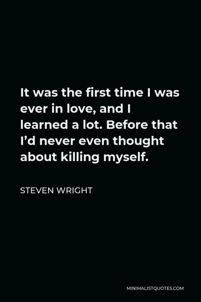 Steven Wright Quote - It was the first time I was ever in love, and I learned a lot. Before that I'd never even thought about killing myself.