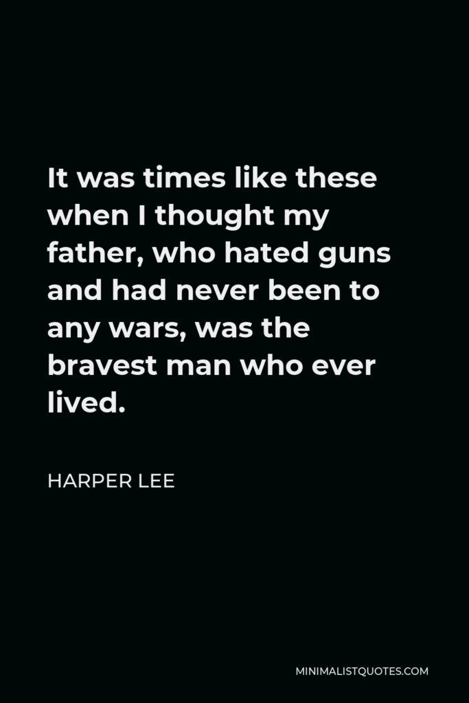 Harper Lee Quote - It was times like these when I thought my father, who hated guns and had never been to any wars, was the bravest man who ever lived.