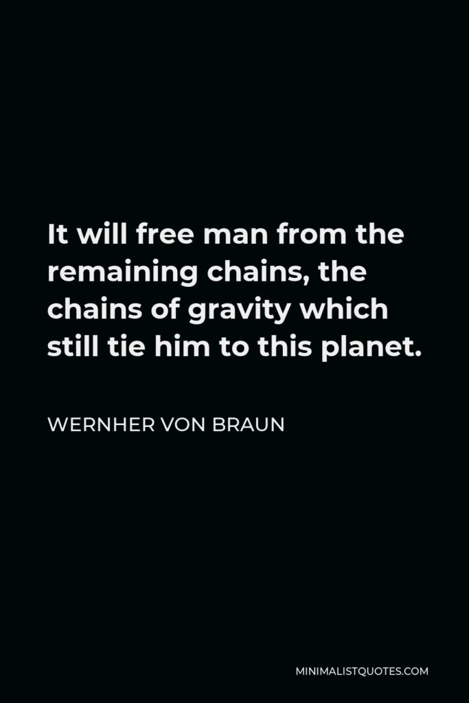 Wernher von Braun Quote - It will free man from the remaining chains, the chains of gravity which still tie him to this planet.