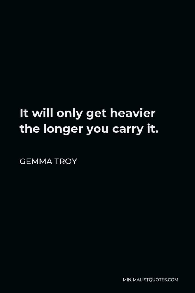 Gemma Troy Quote - It will only get heavier the longer you carry it.