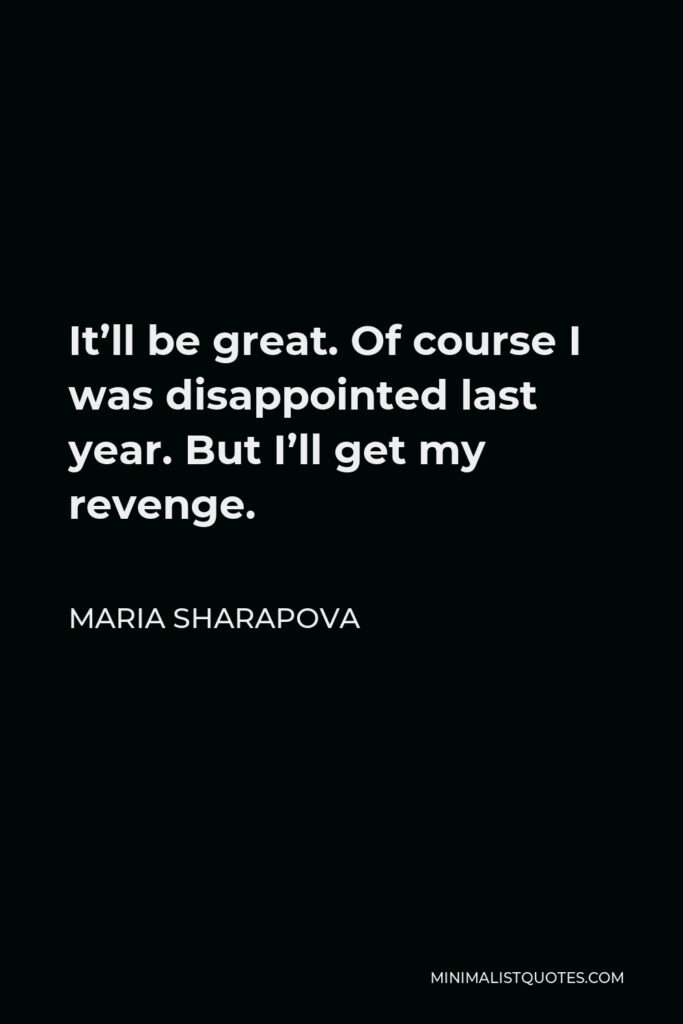 Maria Sharapova Quote - It'll be great. Of course I was disappointed last year. But I'll get my revenge.
