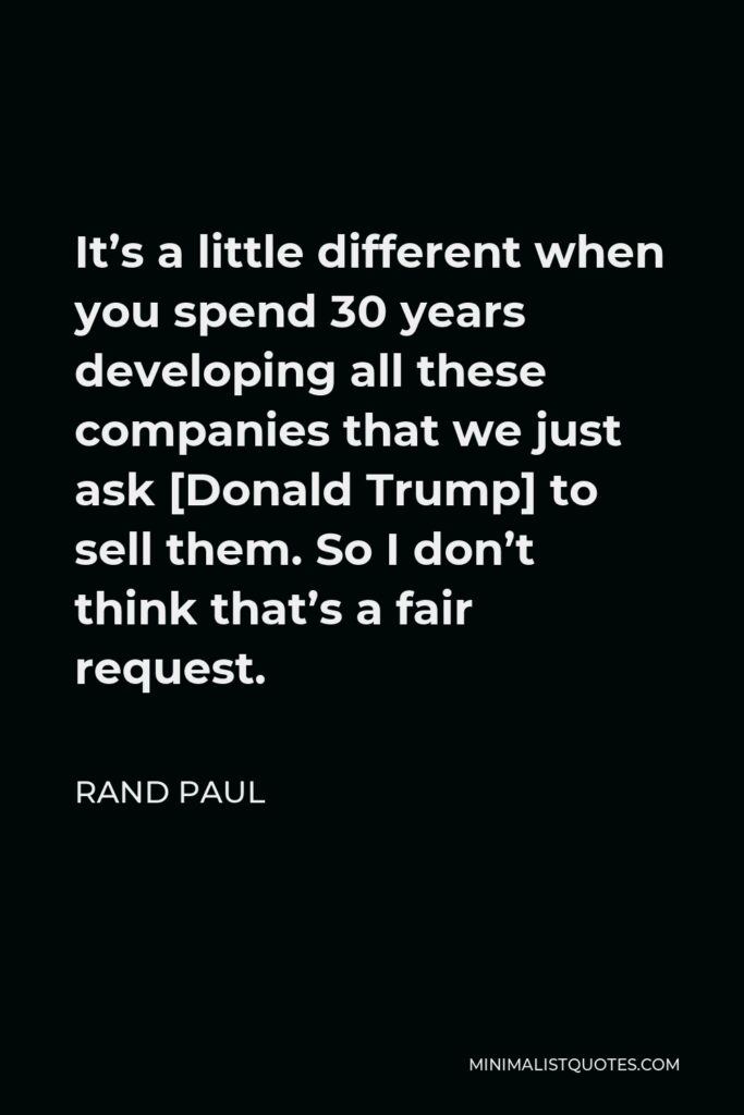Rand Paul Quote - It's a little different when you spend 30 years developing all these companies that we just ask [Donald Trump] to sell them. So I don't think that's a fair request.