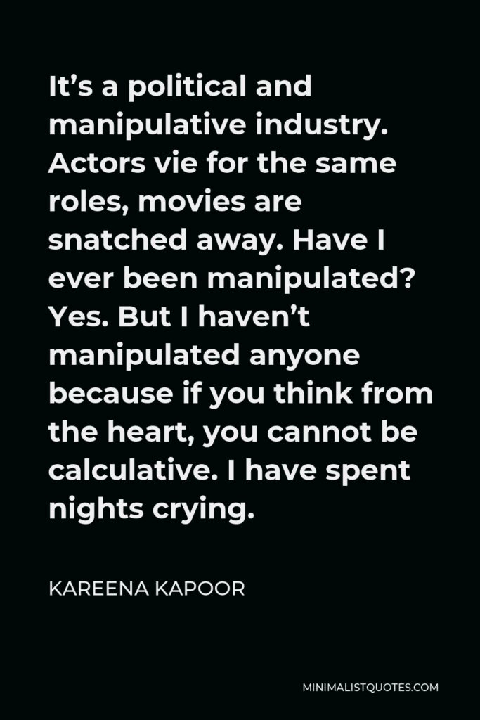 Kareena Kapoor Quote - It's a political and manipulative industry. Actors vie for the same roles, movies are snatched away. Have I ever been manipulated? Yes. But I haven't manipulated anyone because if you think from the heart, you cannot be calculative. I have spent nights crying.