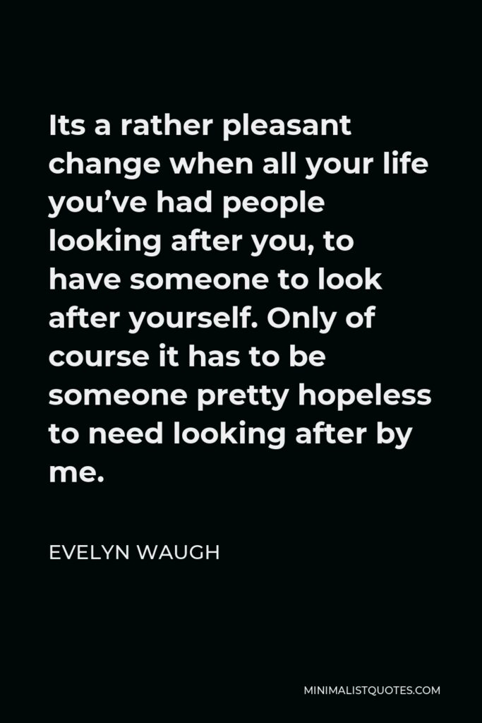 Evelyn Waugh Quote - Its a rather pleasant change when all your life you've had people looking after you, to have someone to look after yourself. Only of course it has to be someone pretty hopeless to need looking after by me.