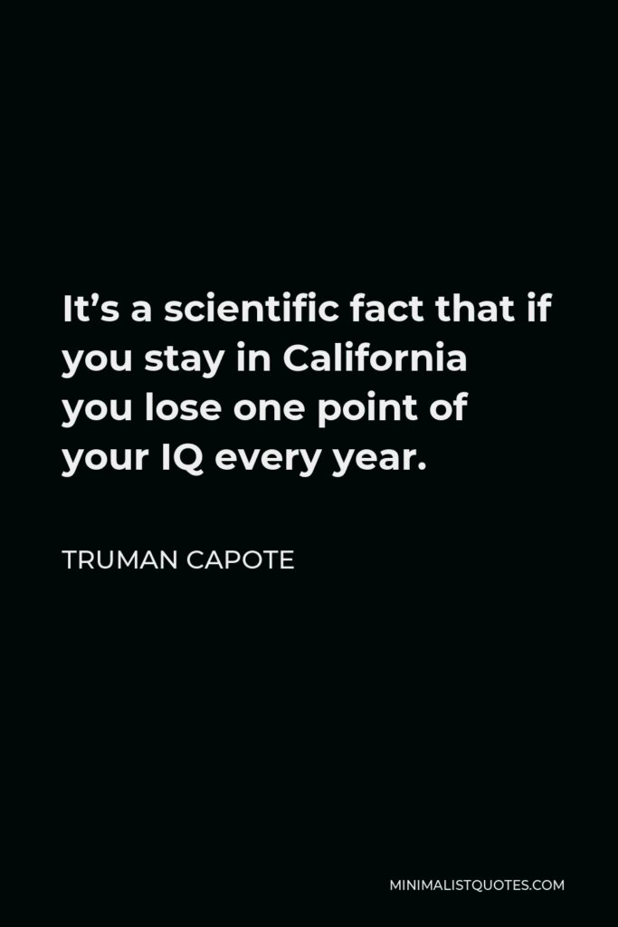 Truman Capote Quote - It's a scientific fact that if you stay in California you lose one point of your IQ every year.