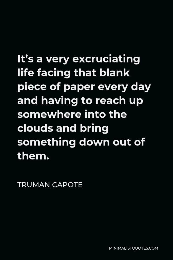 Truman Capote Quote - It's a very excruciating life facing that blank piece of paper every day and having to reach up somewhere into the clouds and bring something down out of them.