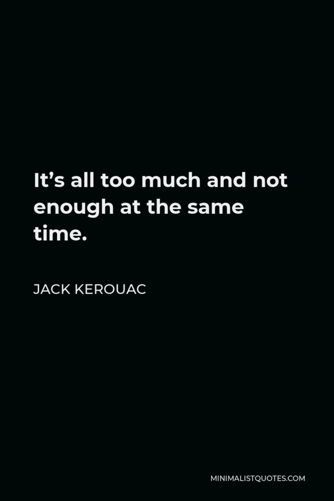 Jack Kerouac Quote - It's all too much and not enough at the same time.