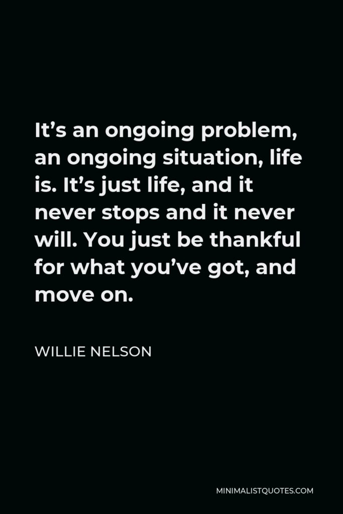Willie Nelson Quote - It's an ongoing problem, an ongoing situation, life is. It's just life, and it never stops and it never will. You just be thankful for what you've got, and move on.