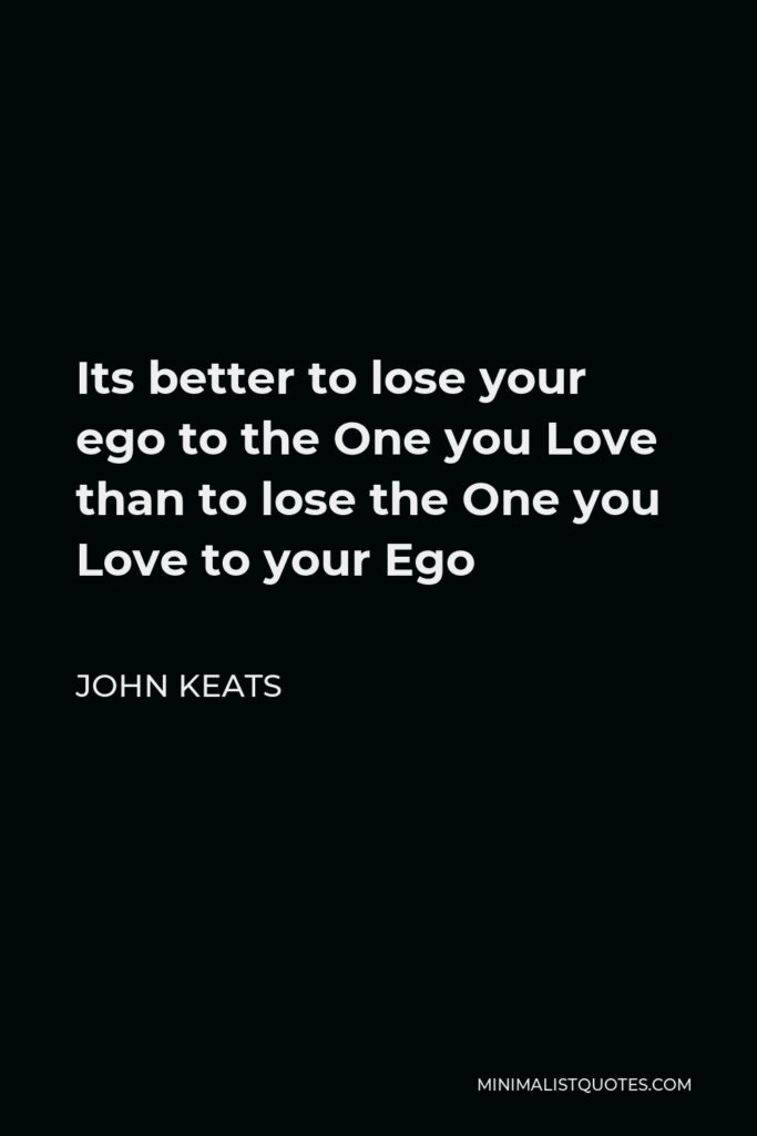 John Keats Quote - Its better to lose your ego to the One you Love than to lose the One you Love to your Ego