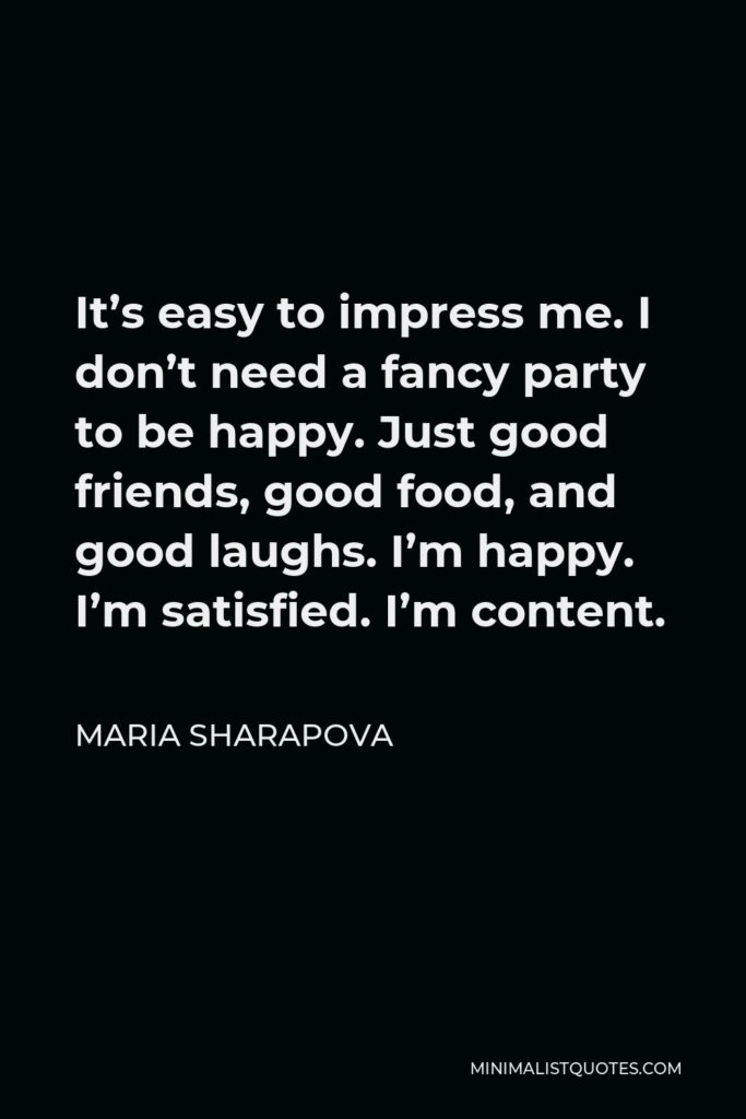 Maria Sharapova Quote - It's easy to impress me. I don't need a fancy party to be happy. Just good friends, good food, and good laughs. I'm happy. I'm satisfied. I'm content.