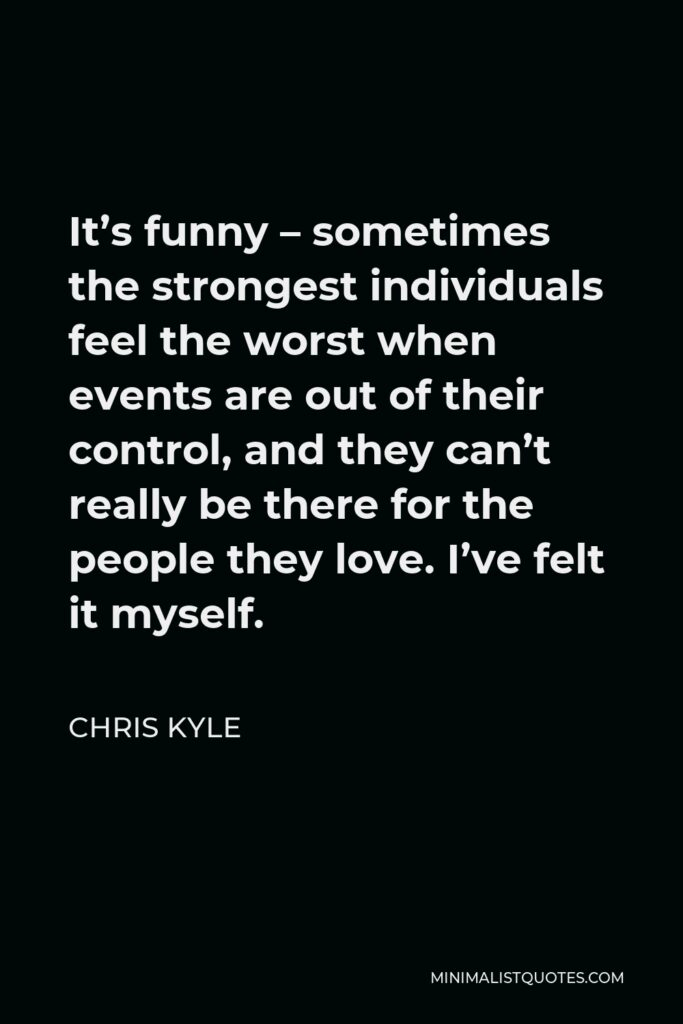 Chris Kyle Quote - It's funny – sometimes the strongest individuals feel the worst when events are out of their control, and they can't really be there for the people they love. I've felt it myself.