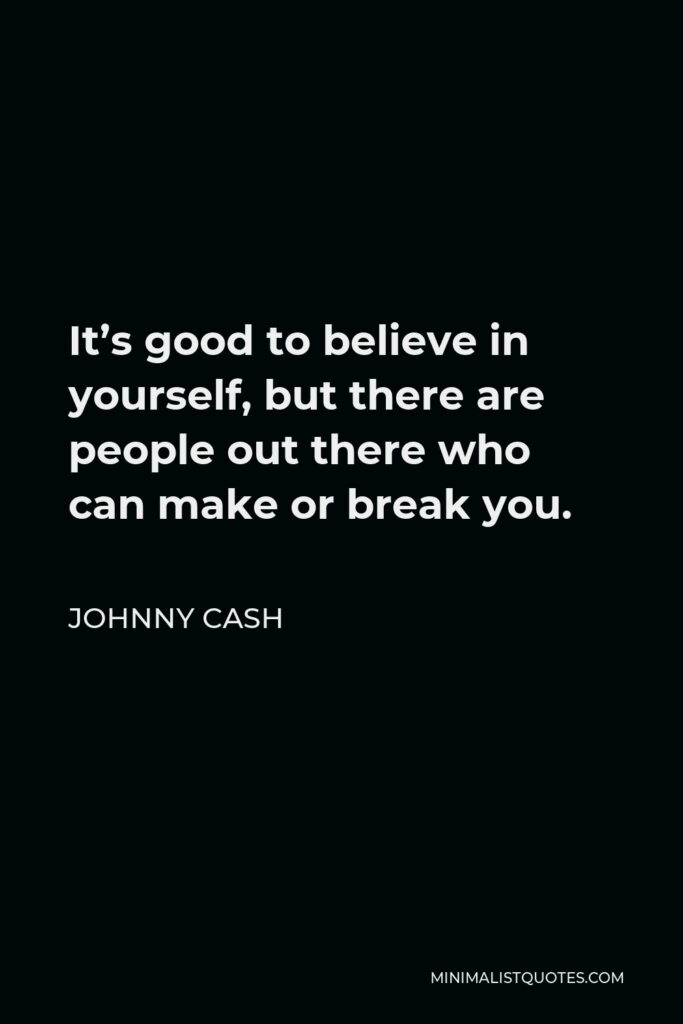 Johnny Cash Quote - It's good to believe in yourself, but there are people out there who can make or break you.