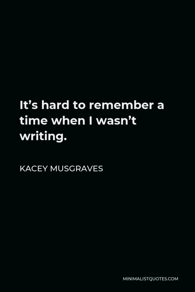 Kacey Musgraves Quote - It's hard to remember a time when I wasn't writing.