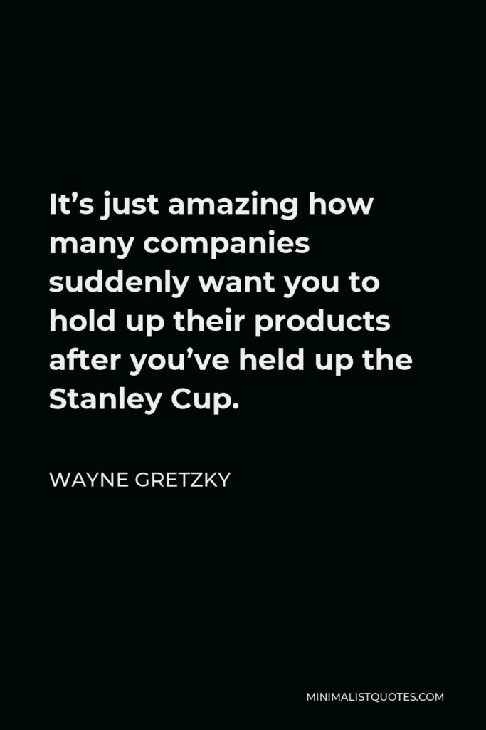 Wayne Gretzky Quote - It's just amazing how many companies suddenly want you to hold up their products after you've held up the Stanley Cup.