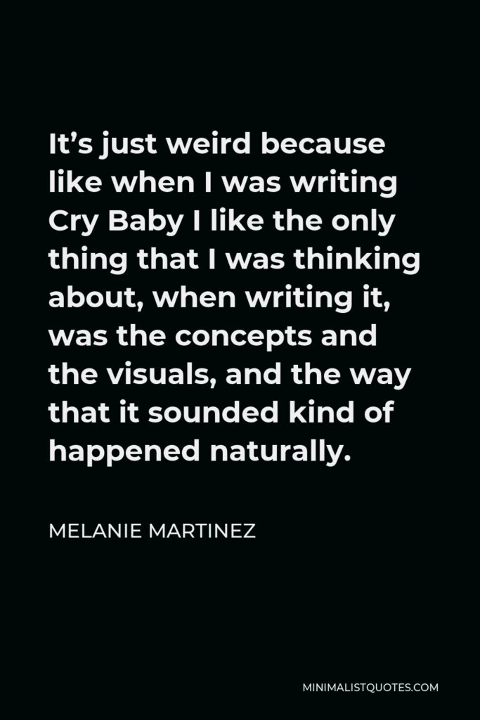 Melanie Martinez Quote - It's just weird because like when I was writing Cry Baby I like the only thing that I was thinking about, when writing it, was the concepts and the visuals, and the way that it sounded kind of happened naturally.