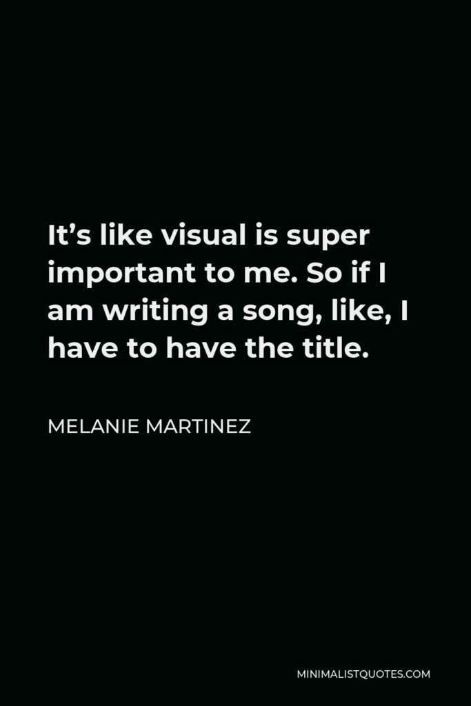 Melanie Martinez Quote - It's like visual is super important to me. So if I am writing a song, like, I have to have the title.
