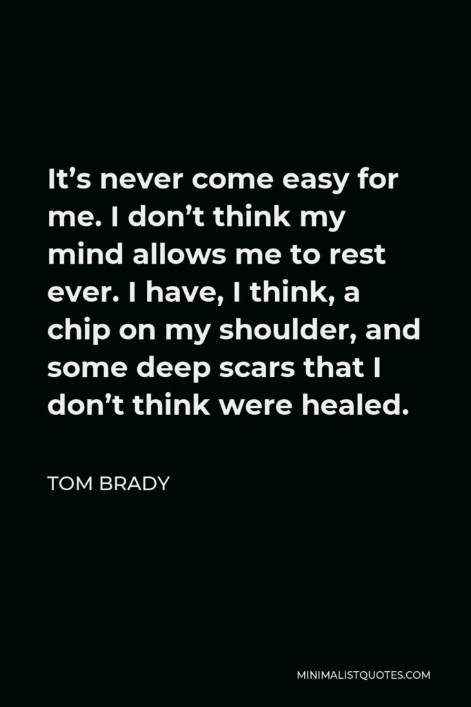 Tom Brady Quote - It's never come easy for me. I don't think my mind allows me to rest ever. I have, I think, a chip on my shoulder, and some deep scars that I don't think were healed.