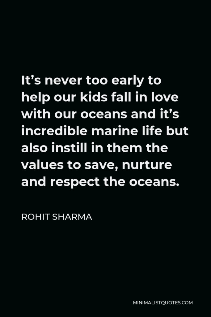 Rohit Sharma Quote - It's never too early to help our kids fall in love with our oceans and it's incredible marine life but also instill in them the values to save, nurture and respect the oceans.