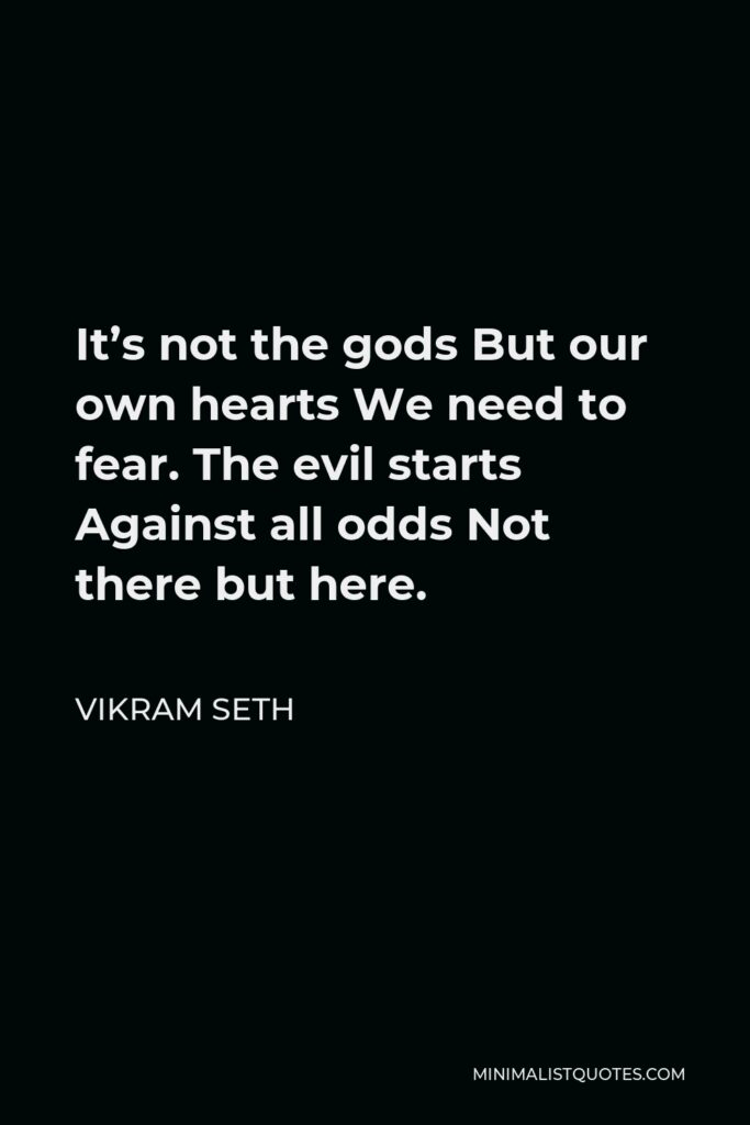 Vikram Seth Quote - It's not the gods But our own hearts We need to fear. The evil starts Against all odds Not there but here.