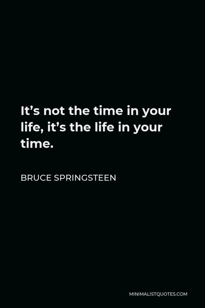 Bruce Springsteen Quote - It's not the time in your life, it's the life in your time.